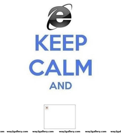 Keep calm and don t use internet explorer